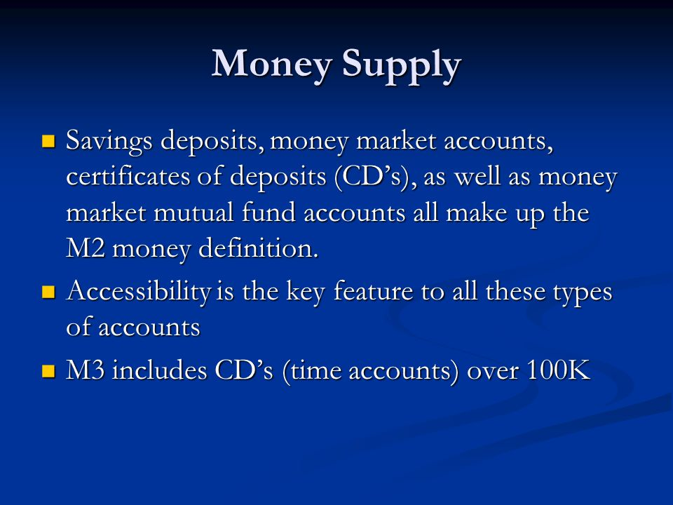 Money Supply Savings deposits, money market accounts, certificates of deposits (CDs), as well as money market mutual fund accounts all make up the M2 money definition.
