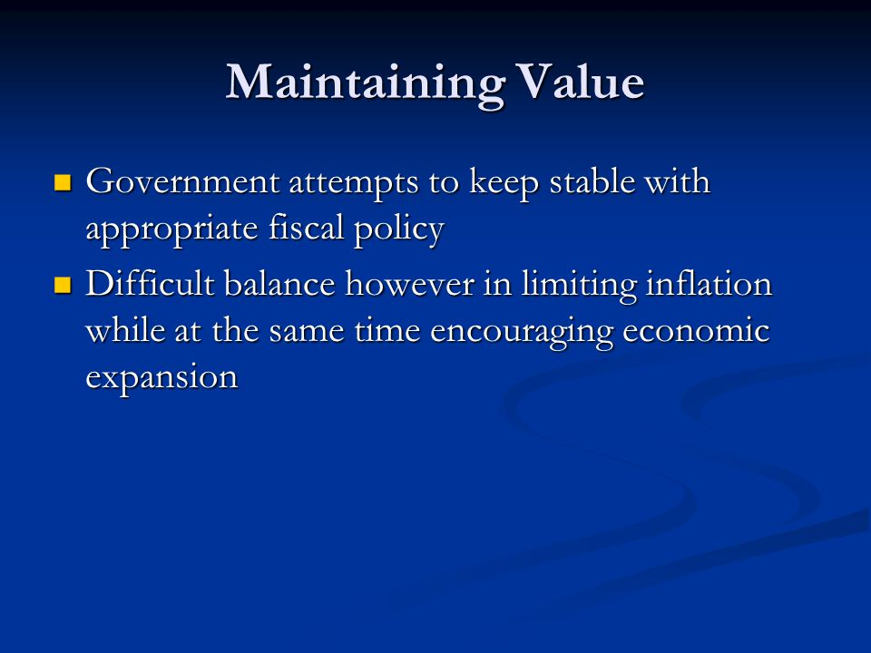 Maintaining Value Government attempts to keep stable with appropriate fiscal policy Government attempts to keep stable with appropriate fiscal policy Difficult balance however in limiting inflation while at the same time encouraging economic expansion Difficult balance however in limiting inflation while at the same time encouraging economic expansion