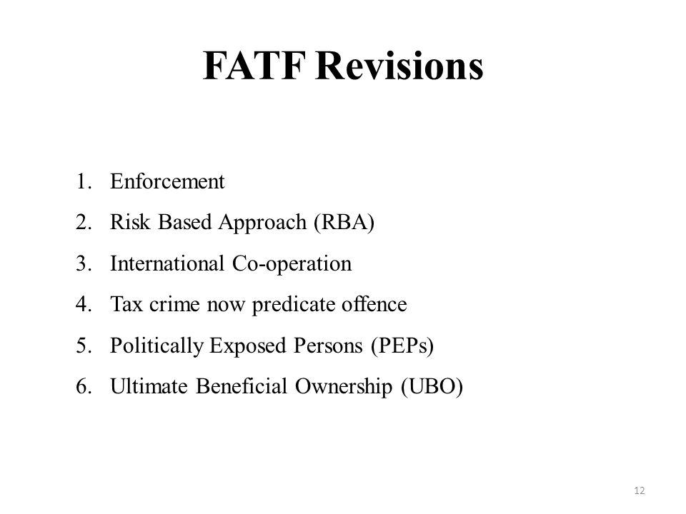 FATF Revisions 1.Enforcement 2.Risk Based Approach (RBA) 3.International Co-operation 4.Tax crime now predicate offence 5.Politically Exposed Persons (PEPs) 6.Ultimate Beneficial Ownership (UBO) 12