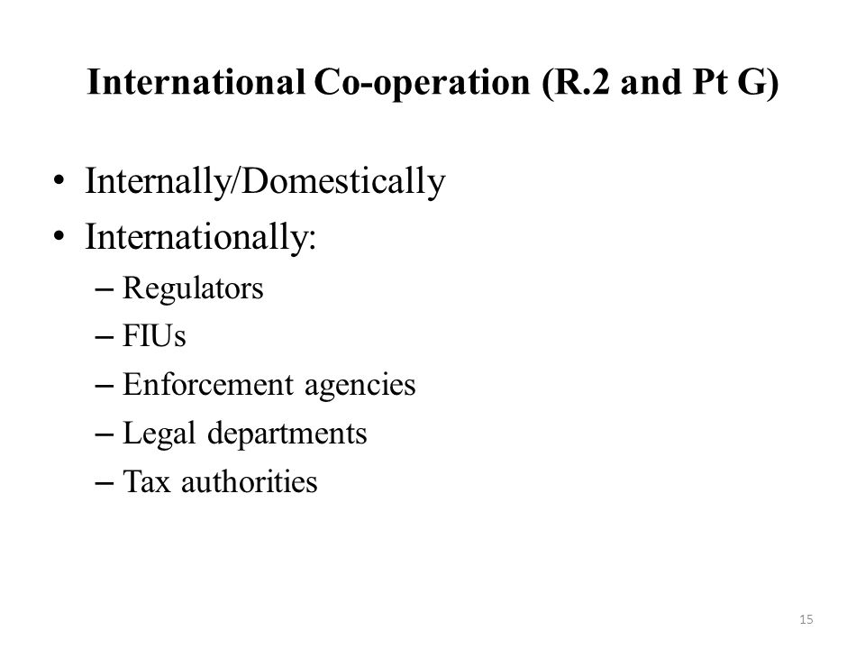 International Co-operation (R.2 and Pt G) Internally/Domestically Internationally: – Regulators – FIUs – Enforcement agencies – Legal departments – Tax authorities 15