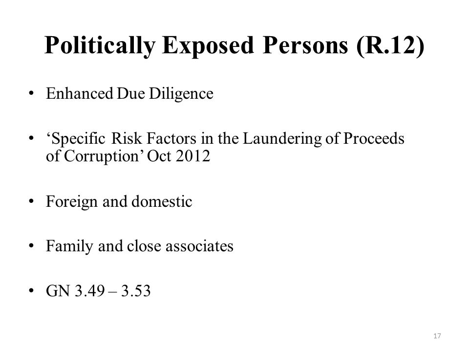 Politically Exposed Persons (R.12) Enhanced Due Diligence Specific Risk Factors in the Laundering of Proceeds of Corruption Oct 2012 Foreign and domestic Family and close associates GN 3.49 –