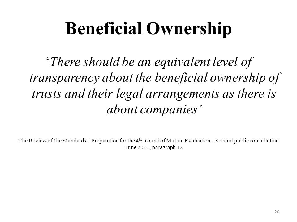 Beneficial Ownership There should be an equivalent level of transparency about the beneficial ownership of trusts and their legal arrangements as there is about companies The Review of the Standards – Preparation for the 4 th Round of Mutual Evaluation – Second public consultation June 2011, paragraph 12 20