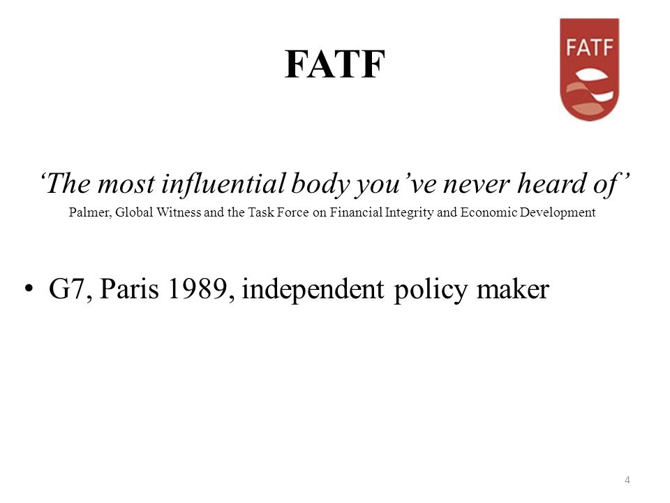 FATF The most influential body youve never heard of Palmer, Global Witness and the Task Force on Financial Integrity and Economic Development G7, Paris 1989, independent policy maker 4