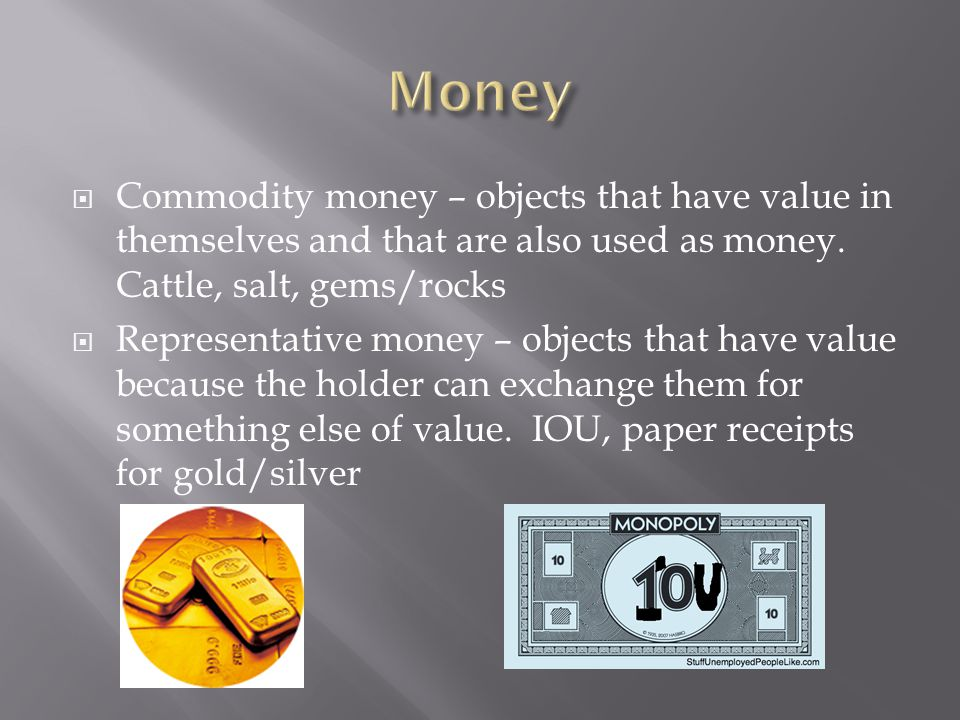 Commodity money – objects that have value in themselves and that are also used as money.