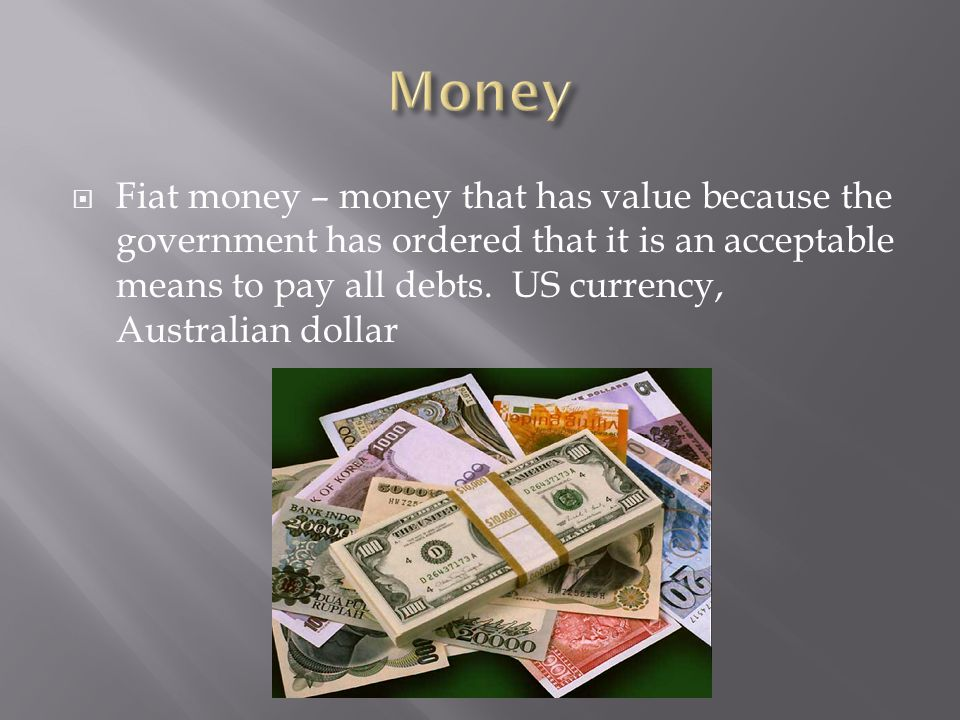 Fiat money – money that has value because the government has ordered that it is an acceptable means to pay all debts.