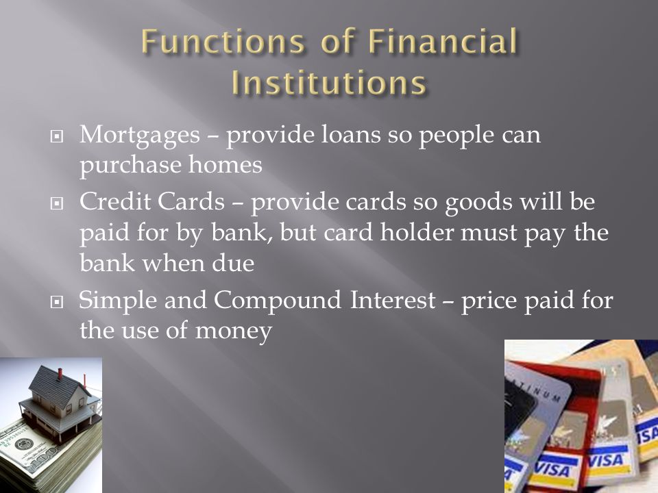 Mortgages – provide loans so people can purchase homes Credit Cards – provide cards so goods will be paid for by bank, but card holder must pay the bank when due Simple and Compound Interest – price paid for the use of money