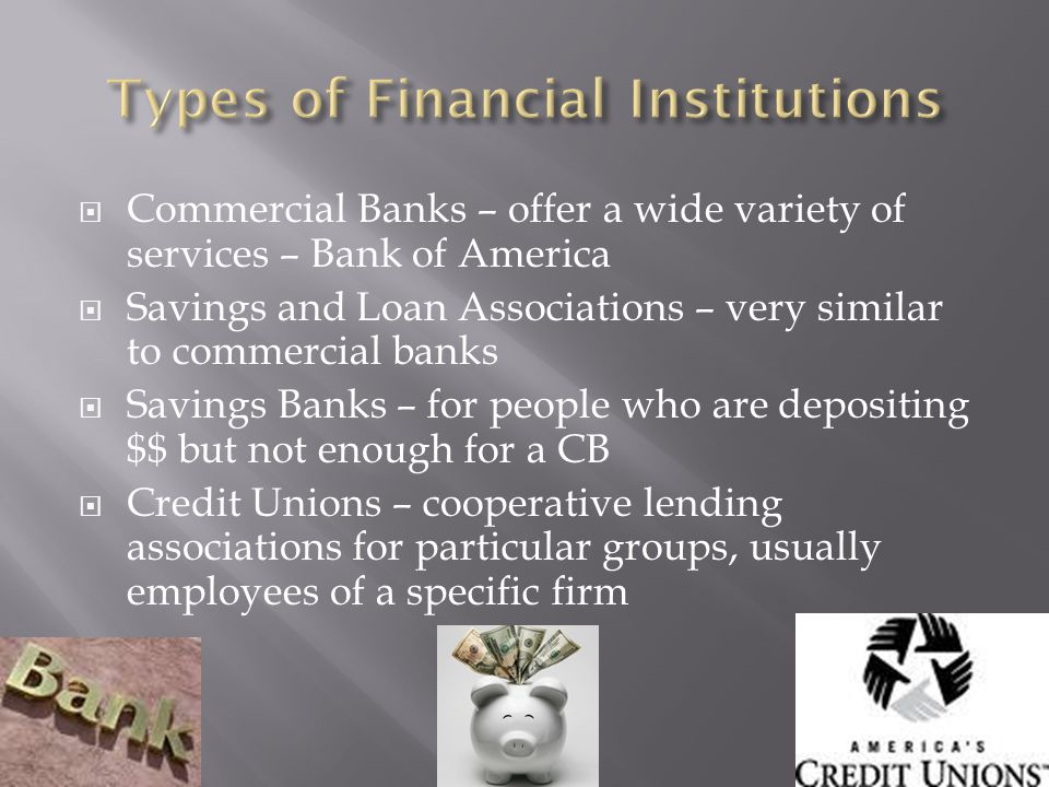Commercial Banks – offer a wide variety of services – Bank of America Savings and Loan Associations – very similar to commercial banks Savings Banks – for people who are depositing $$ but not enough for a CB Credit Unions – cooperative lending associations for particular groups, usually employees of a specific firm