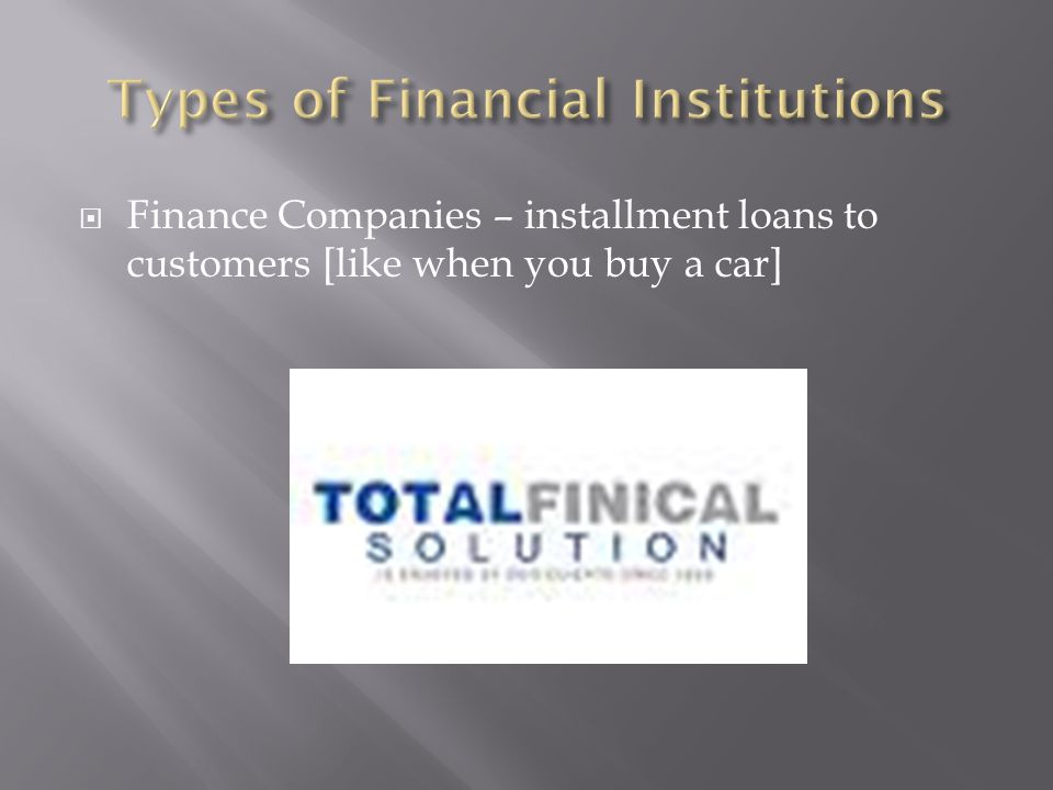 Finance Companies – installment loans to customers [like when you buy a car]