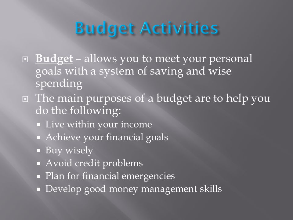 Budget – allows you to meet your personal goals with a system of saving and wise spending The main purposes of a budget are to help you do the following: Live within your income Achieve your financial goals Buy wisely Avoid credit problems Plan for financial emergencies Develop good money management skills