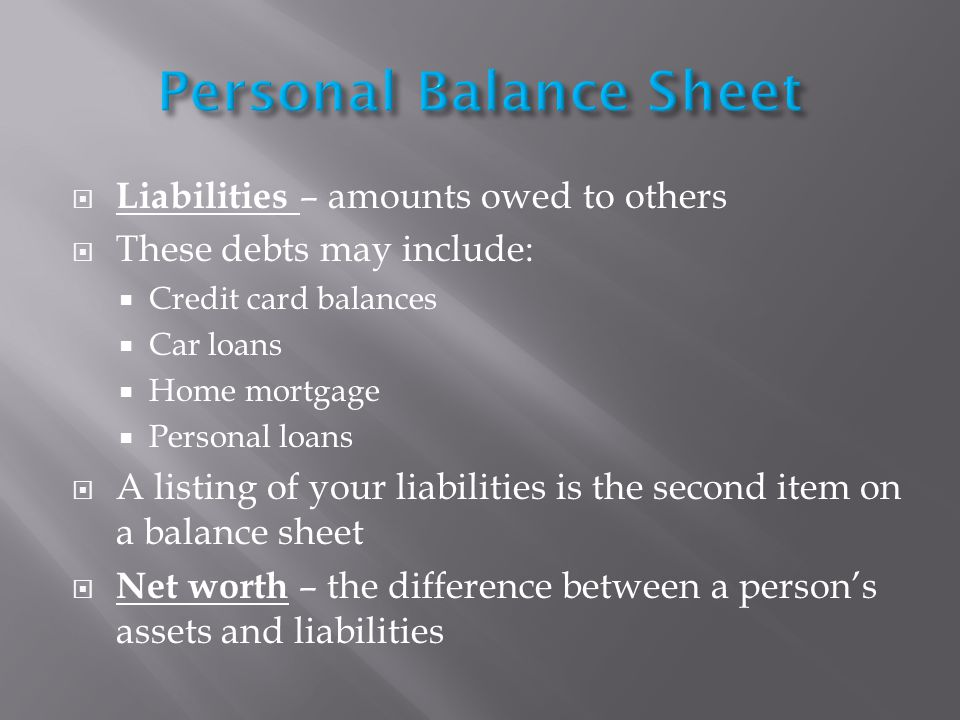 Liabilities – amounts owed to others These debts may include: Credit card balances Car loans Home mortgage Personal loans A listing of your liabilities is the second item on a balance sheet Net worth – the difference between a persons assets and liabilities