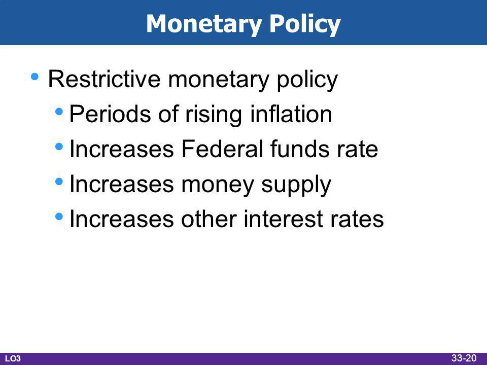 Monetary Policy Restrictive monetary policy Periods of rising inflation Increases Federal funds rate Increases money supply Increases other interest rates LO