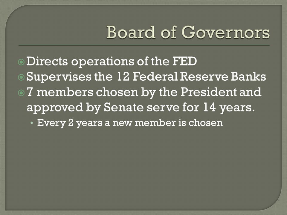 Directs operations of the FED Supervises the 12 Federal Reserve Banks 7 members chosen by the President and approved by Senate serve for 14 years.