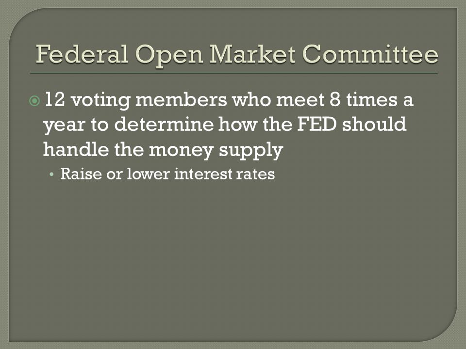 12 voting members who meet 8 times a year to determine how the FED should handle the money supply Raise or lower interest rates