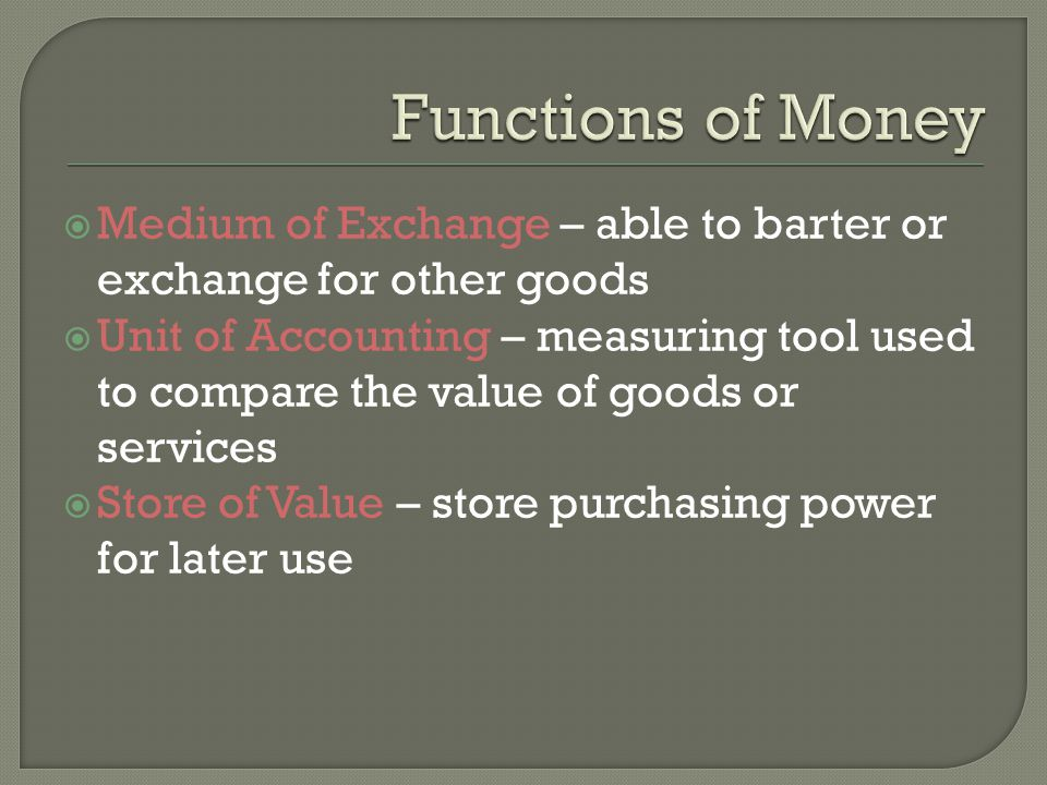 Medium of Exchange – able to barter or exchange for other goods Unit of Accounting – measuring tool used to compare the value of goods or services Store of Value – store purchasing power for later use