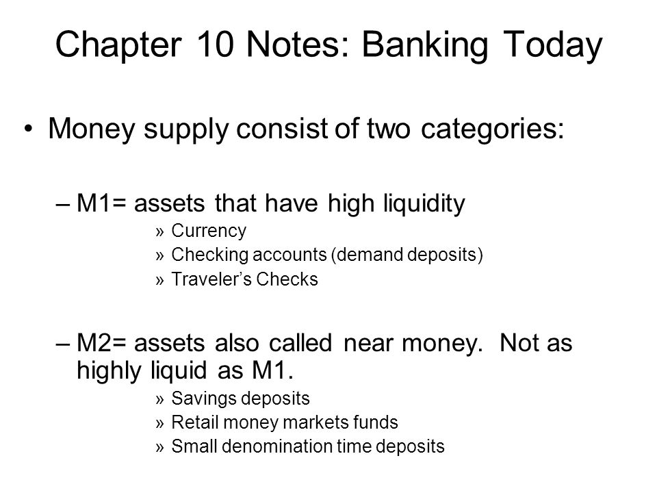 Chapter 10 Notes: Banking Today Money supply consist of two categories: –M1= assets that have high liquidity »Currency »Checking accounts (demand deposits) »Travelers Checks –M2= assets also called near money.
