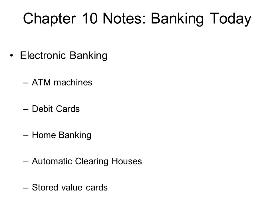 Chapter 10 Notes: Banking Today Electronic Banking –ATM machines –Debit Cards –Home Banking –Automatic Clearing Houses –Stored value cards