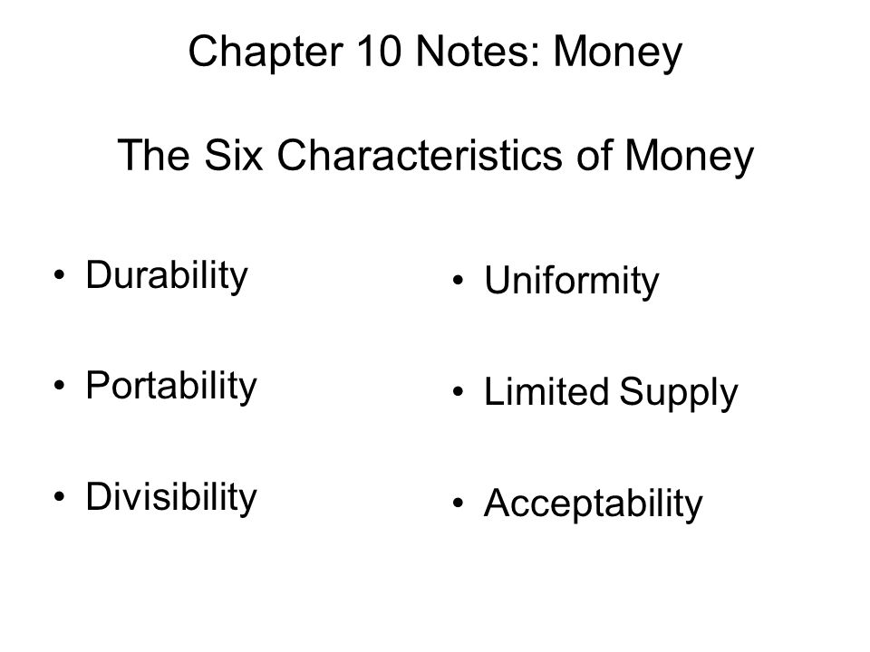 Chapter 10 Notes: Money The Six Characteristics of Money Durability Portability Divisibility Uniformity Limited Supply Acceptability