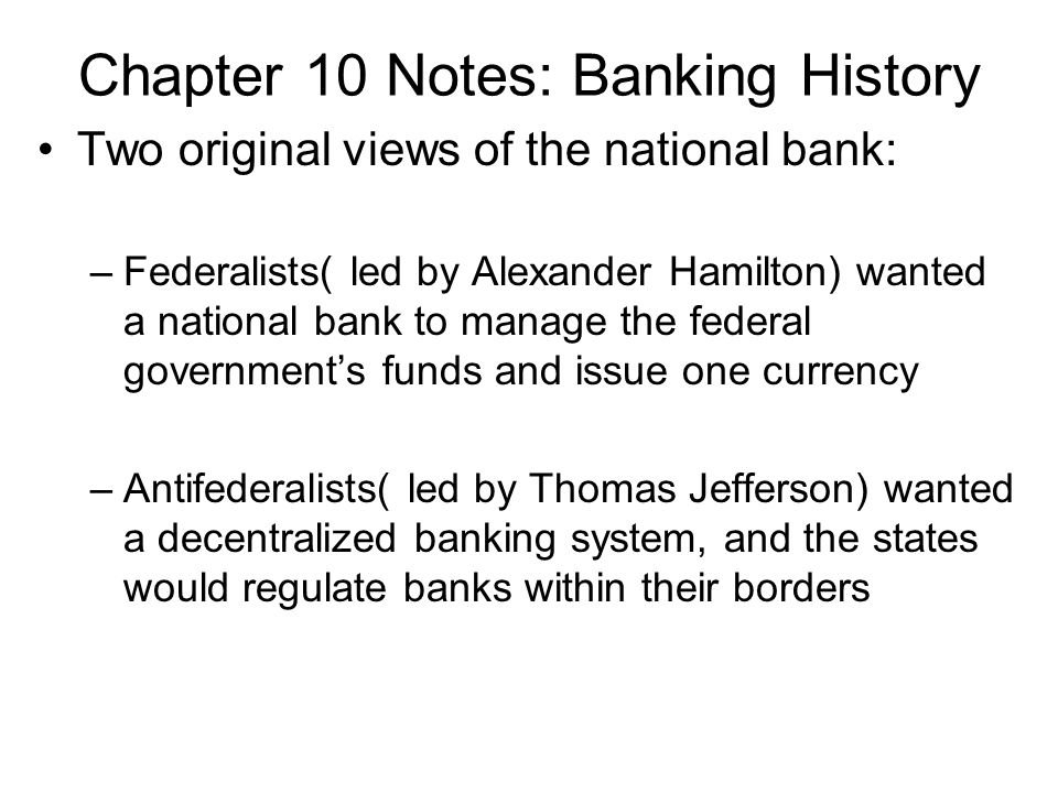 Chapter 10 Notes: Banking History Two original views of the national bank: –Federalists( led by Alexander Hamilton) wanted a national bank to manage the federal governments funds and issue one currency –Antifederalists( led by Thomas Jefferson) wanted a decentralized banking system, and the states would regulate banks within their borders