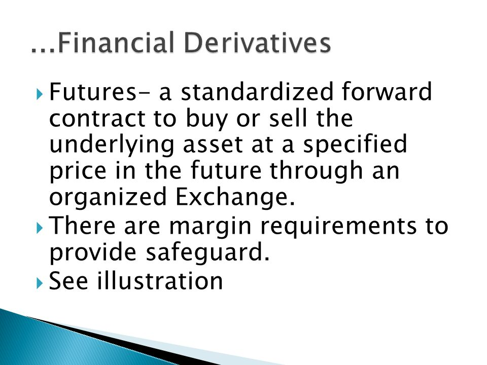 Futures- a standardized forward contract to buy or sell the underlying asset at a specified price in the future through an organized Exchange.