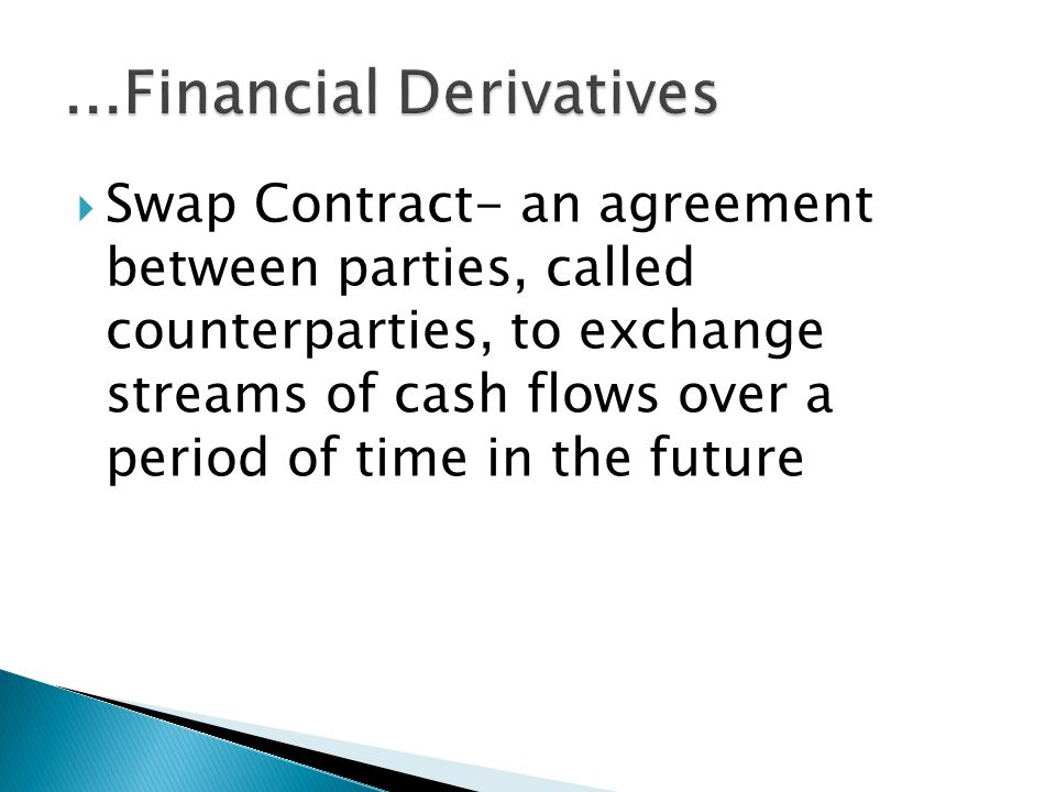 Swap Contract- an agreement between parties, called counterparties, to exchange streams of cash flows over a period of time in the future