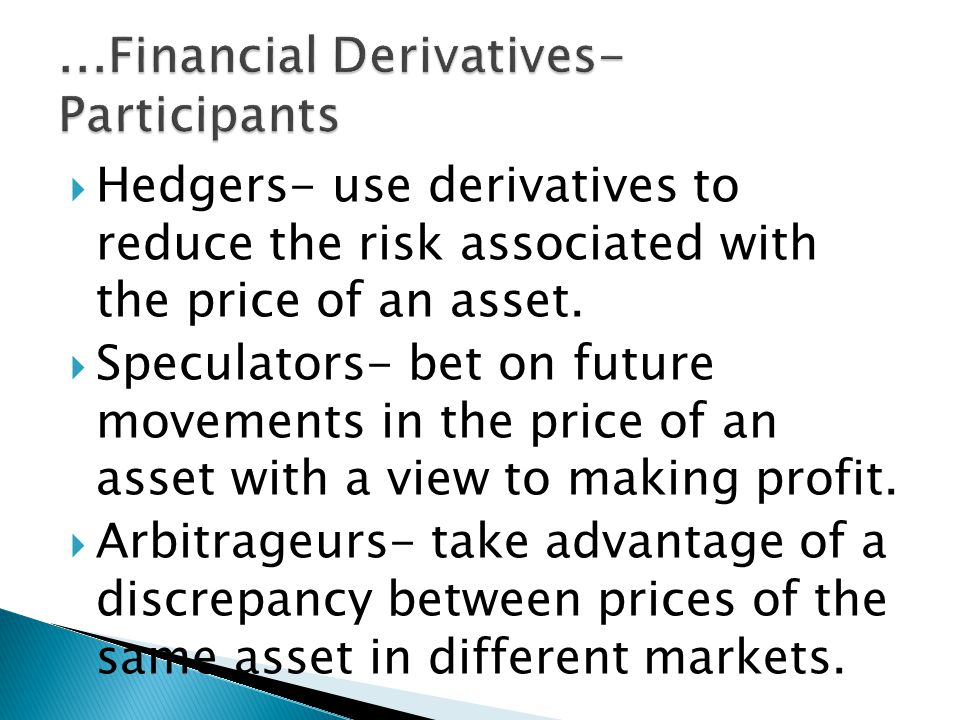Hedgers- use derivatives to reduce the risk associated with the price of an asset.