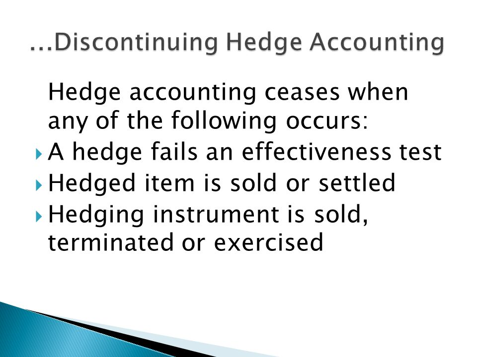 Hedge accounting ceases when any of the following occurs: A hedge fails an effectiveness test Hedged item is sold or settled Hedging instrument is sold, terminated or exercised