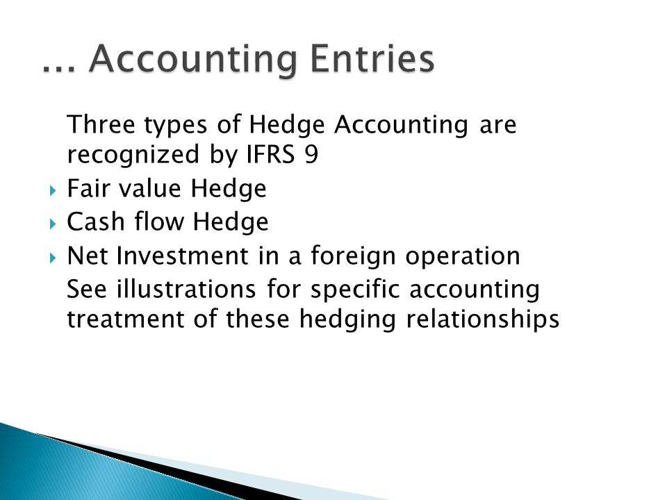Three types of Hedge Accounting are recognized by IFRS 9 Fair value Hedge Cash flow Hedge Net Investment in a foreign operation See illustrations for specific accounting treatment of these hedging relationships