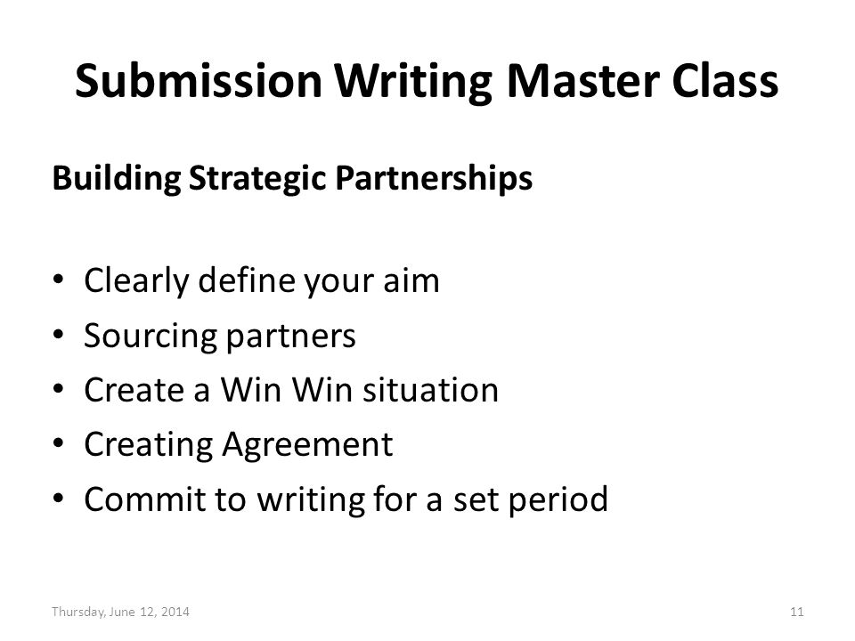 Submission Writing Master Class Building Strategic Partnerships Clearly define your aim Sourcing partners Create a Win Win situation Creating Agreement Commit to writing for a set period Thursday, June 12,