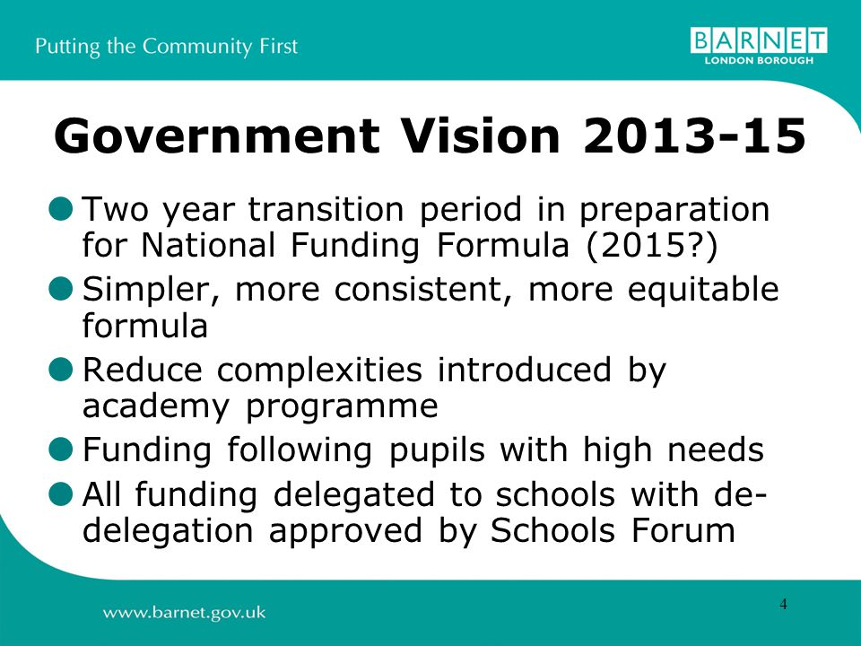 4 Government Vision Two year transition period in preparation for National Funding Formula (2015 ) Simpler, more consistent, more equitable formula Reduce complexities introduced by academy programme Funding following pupils with high needs All funding delegated to schools with de- delegation approved by Schools Forum