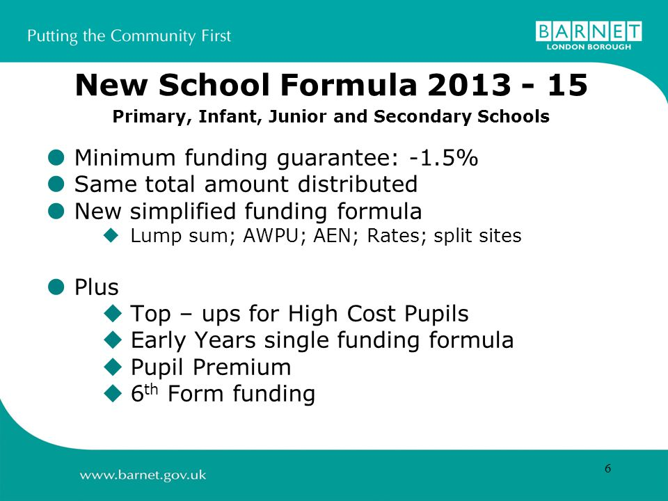 6 Minimum funding guarantee: -1.5% Same total amount distributed New simplified funding formula Lump sum; AWPU; AEN; Rates; split sites Plus Top – ups for High Cost Pupils Early Years single funding formula Pupil Premium 6 th Form funding New School Formula Primary, Infant, Junior and Secondary Schools