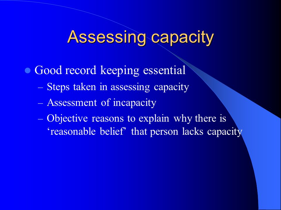 Assessing capacity Good record keeping essential – Steps taken in assessing capacity – Assessment of incapacity – Objective reasons to explain why there is reasonable belief that person lacks capacity
