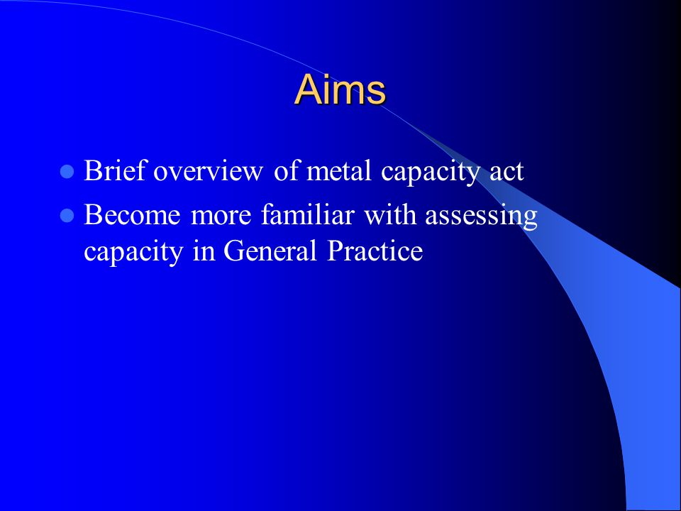 Aims Brief overview of metal capacity act Become more familiar with assessing capacity in General Practice