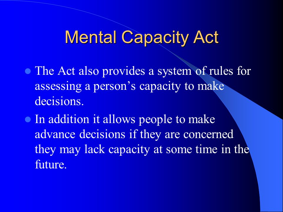 Mental Capacity Act The Act also provides a system of rules for assessing a persons capacity to make decisions.
