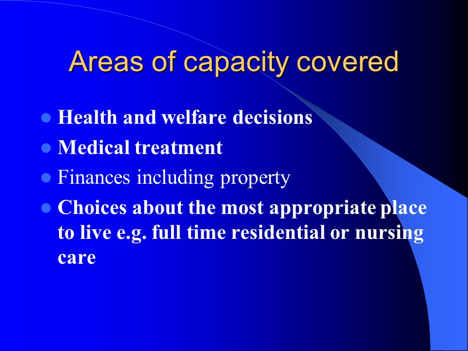 Areas of capacity covered Health and welfare decisions Medical treatment Finances including property Choices about the most appropriate place to live e.g.