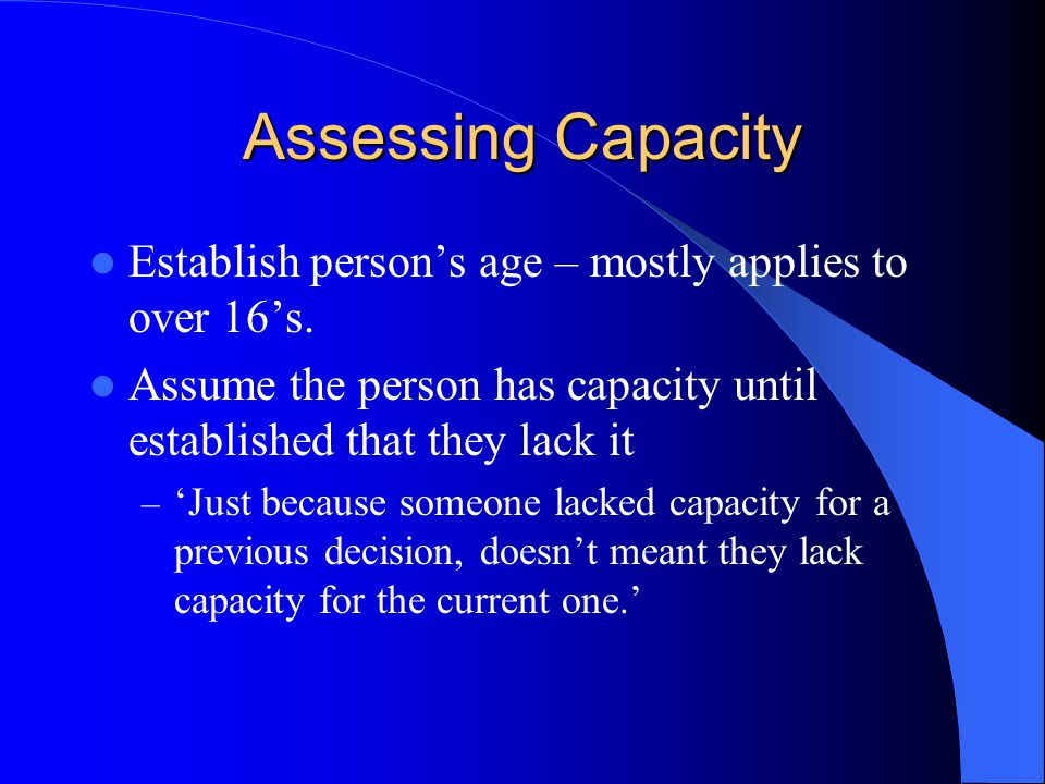 Assessing Capacity Establish persons age – mostly applies to over 16s.