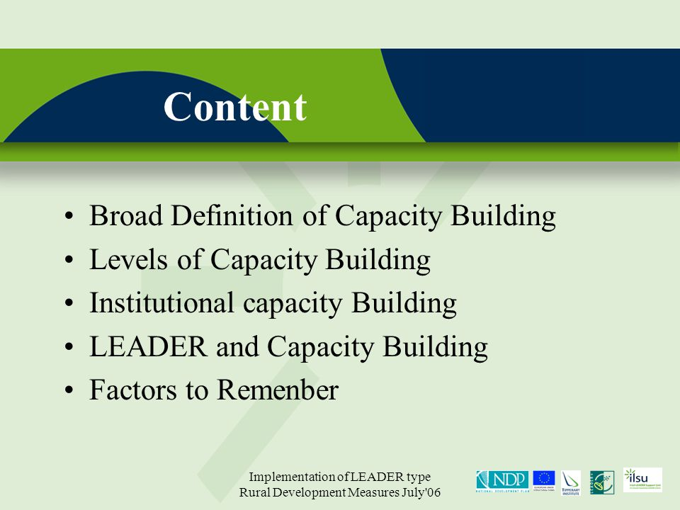 Implementation of LEADER type Rural Development Measures July 06 Content Broad Definition of Capacity Building Levels of Capacity Building Institutional capacity Building LEADER and Capacity Building Factors to Remenber