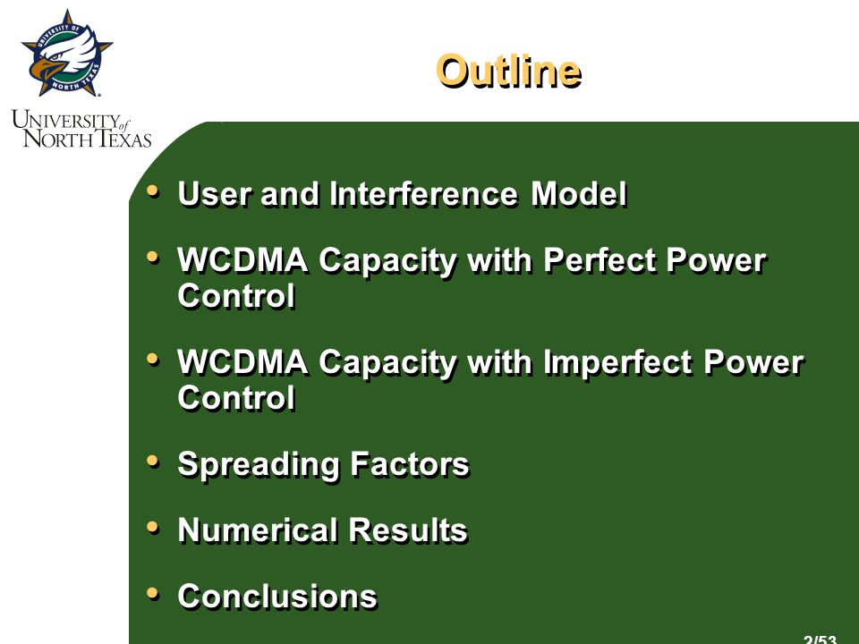2/53 Outline User and Interference Model WCDMA Capacity with Perfect Power Control WCDMA Capacity with Imperfect Power Control Spreading Factors Numerical Results Conclusions User and Interference Model WCDMA Capacity with Perfect Power Control WCDMA Capacity with Imperfect Power Control Spreading Factors Numerical Results Conclusions