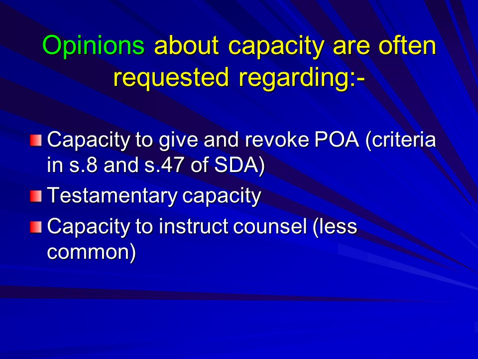 Opinions about capacity are often requested regarding:- Capacity to give and revoke POA (criteria in s.8 and s.47 of SDA) Testamentary capacity Capacity to instruct counsel (less common)