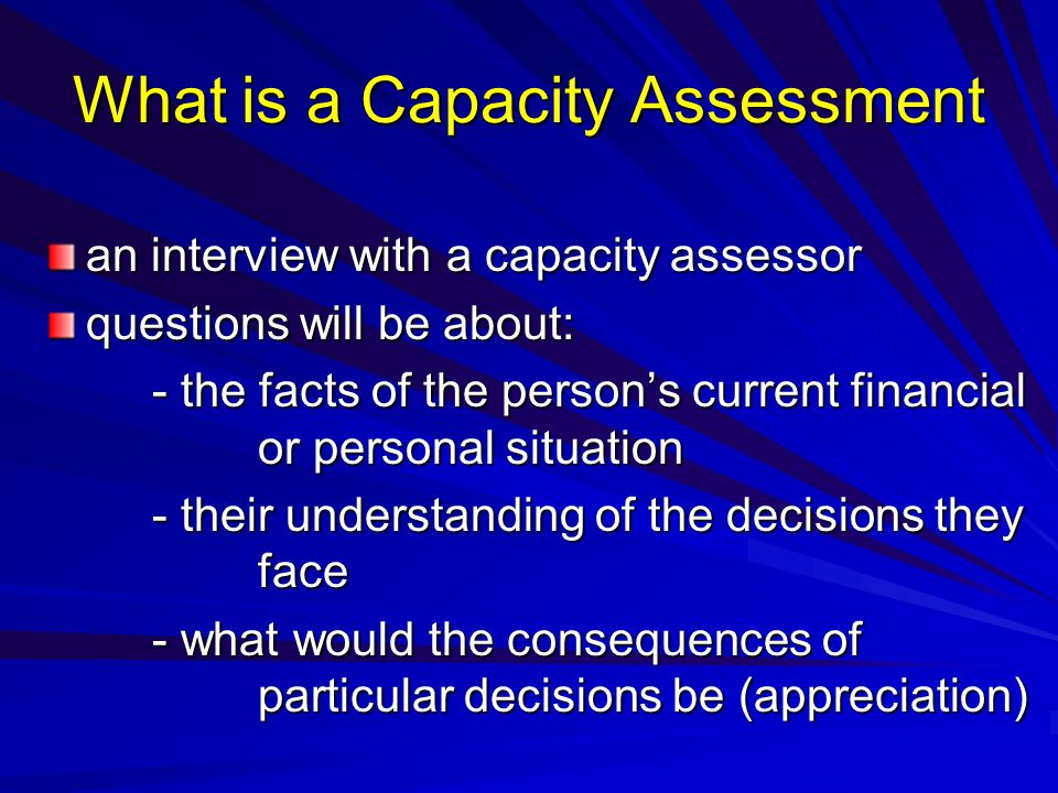 What is a Capacity Assessment an interview with a capacity assessor questions will be about: - the facts of the persons current financial or personal situation - the facts of the persons current financial or personal situation - their understanding of the decisions they face - what would the consequences of particular decisions be (appreciation)
