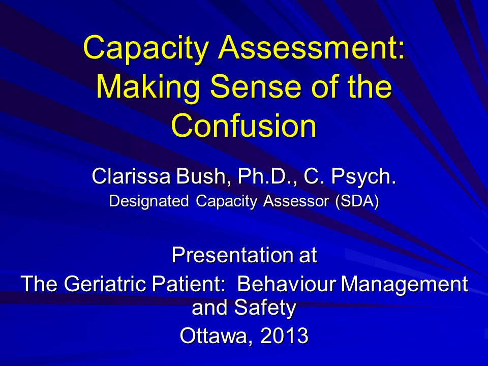 Capacity Assessment: Making Sense of the Confusion Clarissa Bush, Ph.D., C.