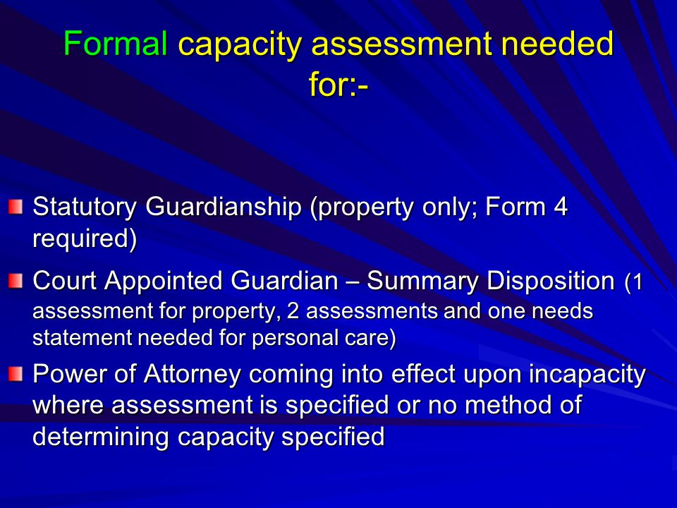 Formal capacity assessment needed for:- Statutory Guardianship (property only; Form 4 required) Court Appointed Guardian – Summary Disposition (1 assessment for property, 2 assessments and one needs statement needed for personal care) Power of Attorney coming into effect upon incapacity where assessment is specified or no method of determining capacity specified