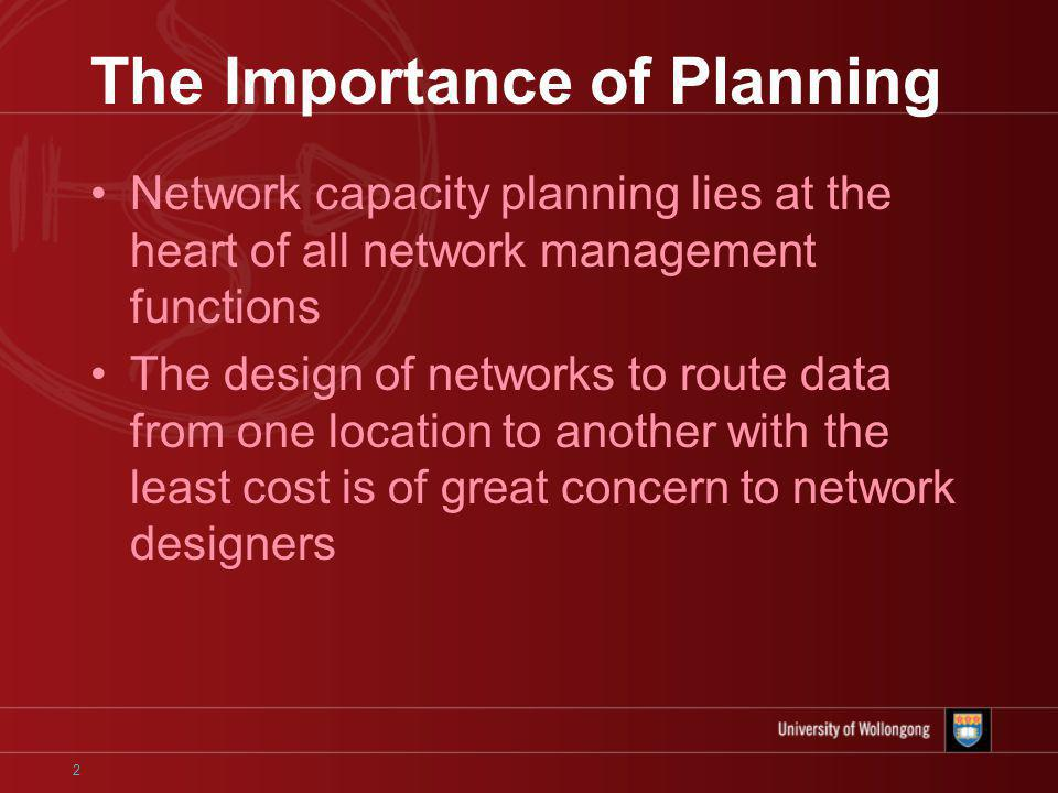 2 The Importance of Planning Network capacity planning lies at the heart of all network management functions The design of networks to route data from one location to another with the least cost is of great concern to network designers