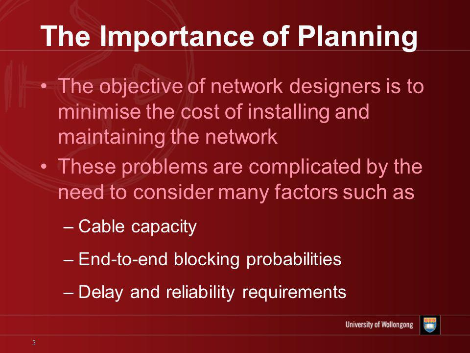 3 The Importance of Planning The objective of network designers is to minimise the cost of installing and maintaining the network These problems are complicated by the need to consider many factors such as –Cable capacity –End-to-end blocking probabilities –Delay and reliability requirements