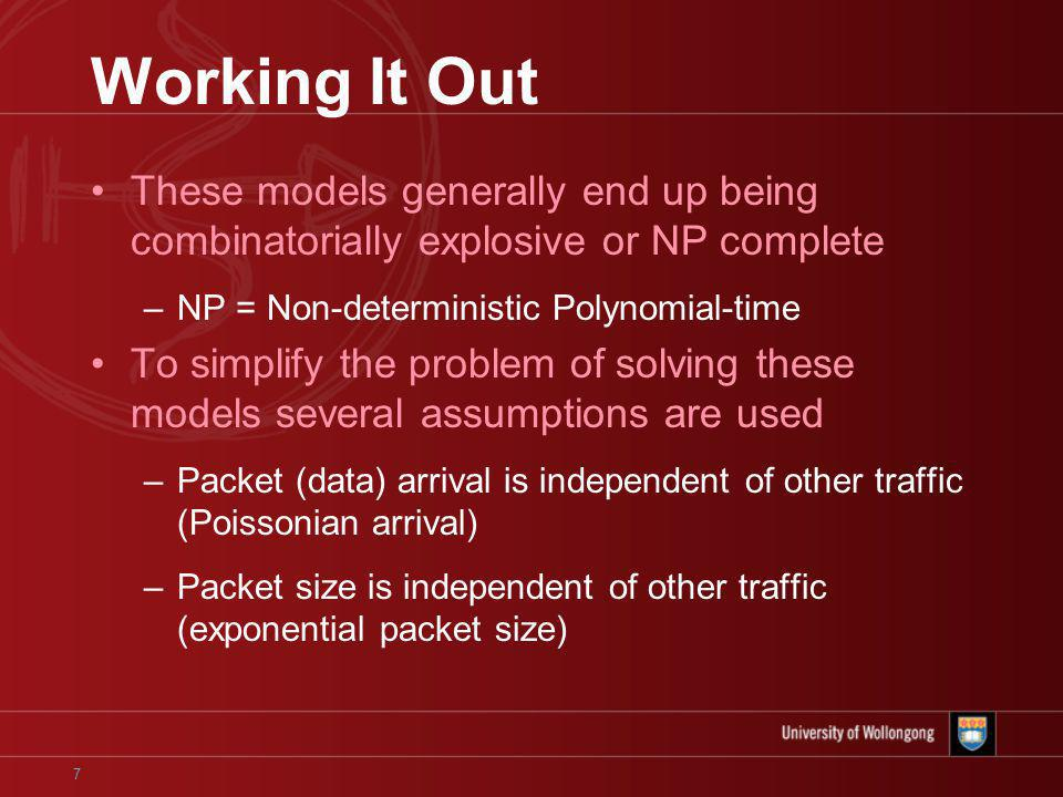 7 Working It Out These models generally end up being combinatorially explosive or NP complete –NP = Non-deterministic Polynomial-time To simplify the problem of solving these models several assumptions are used –Packet (data) arrival is independent of other traffic (Poissonian arrival) –Packet size is independent of other traffic (exponential packet size)