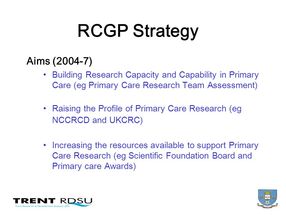 RCGP Strategy Aims (2004-7) Building Research Capacity and Capability in Primary Care (eg Primary Care Research Team Assessment) Raising the Profile of Primary Care Research (eg NCCRCD and UKCRC) Increasing the resources available to support Primary Care Research (eg Scientific Foundation Board and Primary care Awards)