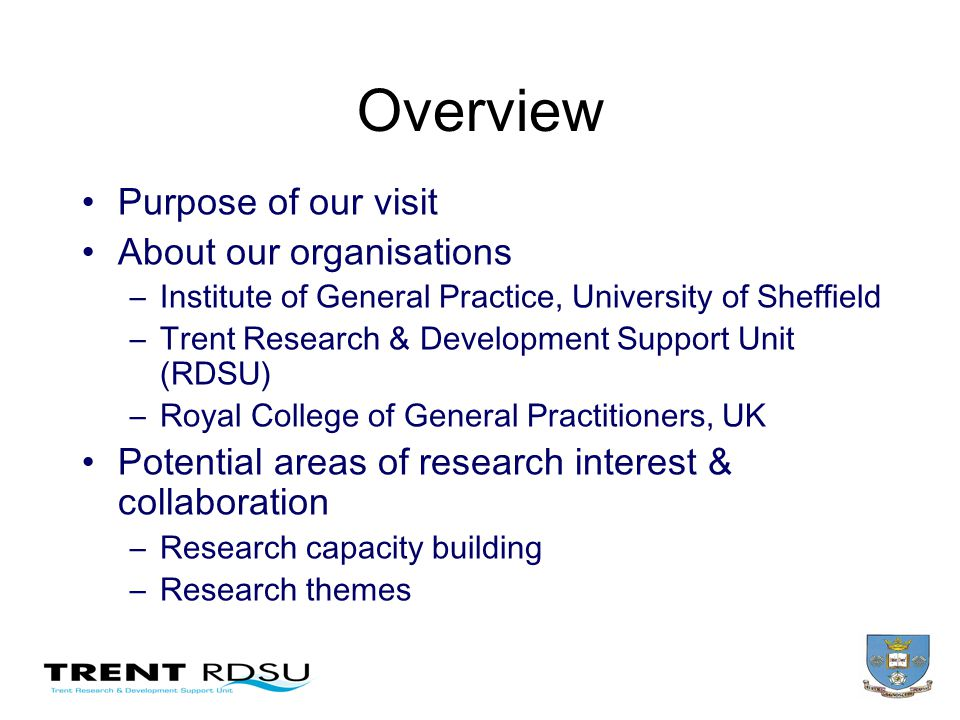 Overview Purpose of our visit About our organisations –Institute of General Practice, University of Sheffield –Trent Research & Development Support Unit (RDSU) –Royal College of General Practitioners, UK Potential areas of research interest & collaboration –Research capacity building –Research themes