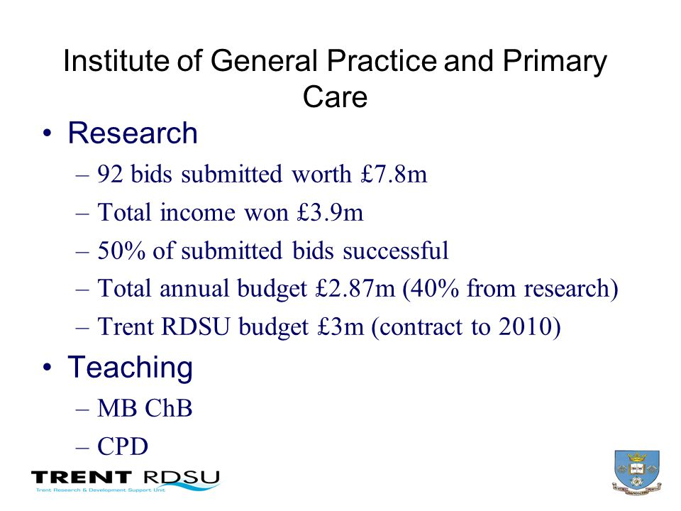 Institute of General Practice and Primary Care Research –92 bids submitted worth £7.8m –Total income won £3.9m –50% of submitted bids successful –Total annual budget £2.87m (40% from research) –Trent RDSU budget £3m (contract to 2010) Teaching –MB ChB –CPD
