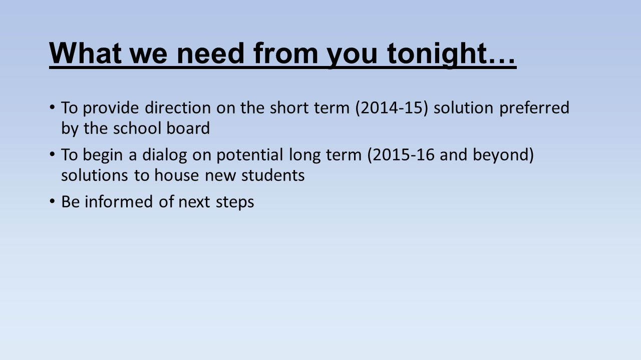 What we need from you tonight… To provide direction on the short term ( ) solution preferred by the school board To begin a dialog on potential long term ( and beyond) solutions to house new students Be informed of next steps
