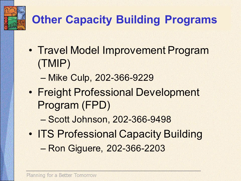 Travel Model Improvement Program (TMIP) –Mike Culp, 202-366-9229 Freight Professional Development Program (FPD) –Scott Johnson, 202-366-9498 ITS Professional Capacity Building –Ron Giguere, 202-366-2203 Other Capacity Building Programs