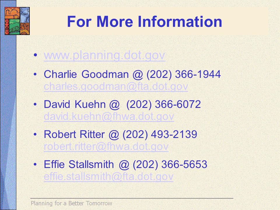 For More Information www.planning.dot.gov Charlie Goodman @ (202) 366-1944 charles.goodman@fta.dot.gov David Kuehn @ (202) 366-6072 david.kuehn@fhwa.dot.gov david.kuehn@fhwa.dot.gov Robert Ritter @ (202) 493-2139 robert.ritter@fhwa.dot.gov Effie Stallsmith @ (202) 366-5653 effie.stallsmith@fta.dot.gov